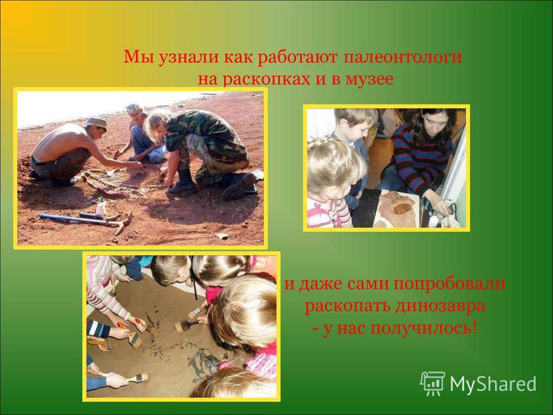 Мы узнали как работают палеонтологи на раскопках и в музее и даже сами попробовали раскопать динозавра - у нас получилось!