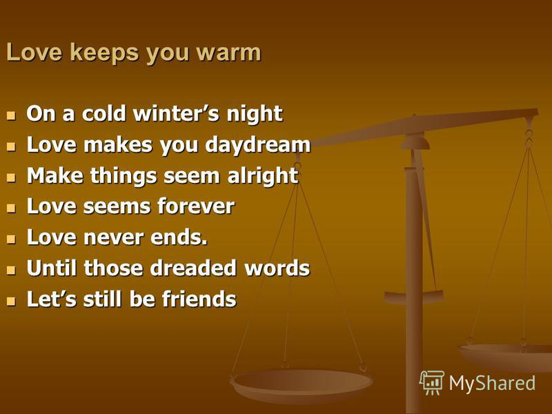 Love keeps you warm On a cold winters night On a cold winters night Love makes you daydream Love makes you daydream Make things seem alright Make things seem alright Love seems forever Love seems forever Love never ends. Love never ends. Until those