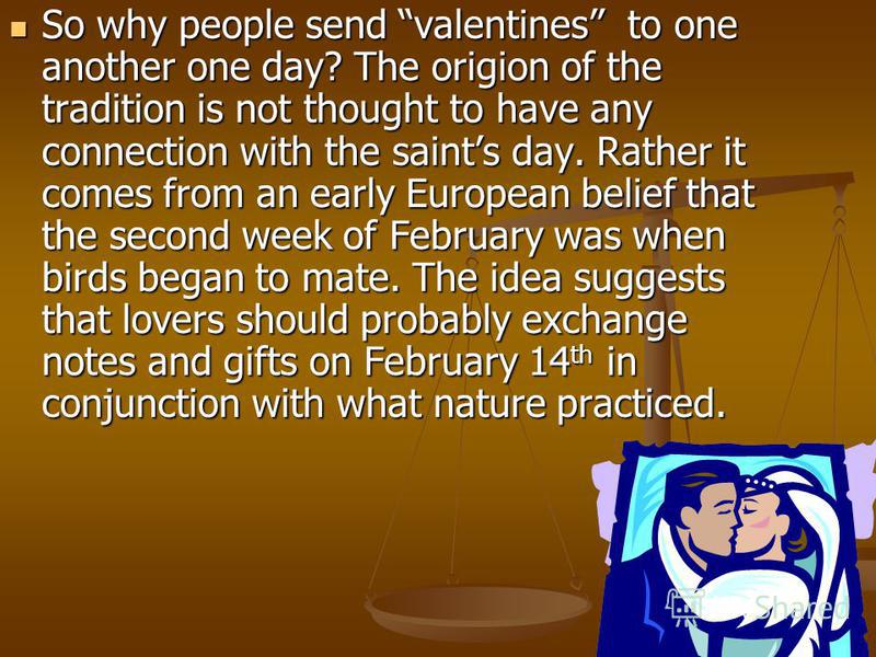 So why people send valentines to one another one day? The origion of the tradition is not thought to have any connection with the saints day. Rather it comes from an early European belief that the second week of February was when birds began to mate.