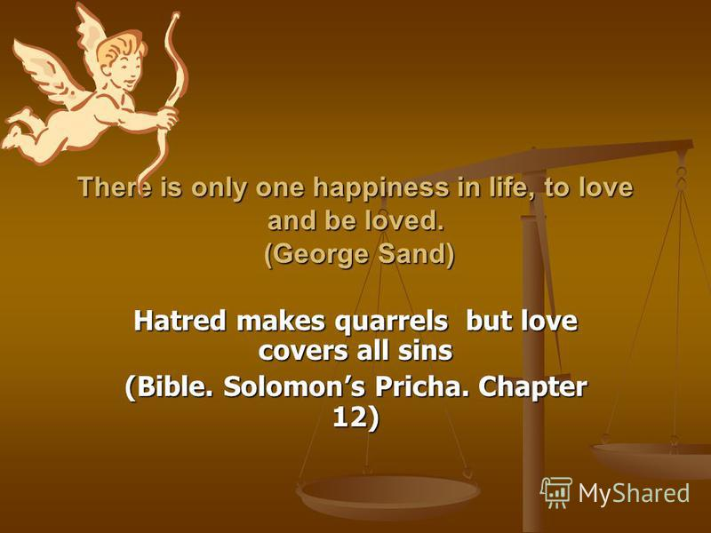 There is only one happiness in life, to love and be loved. (George Sand) Hatred makes quarrels but love covers all sins (Bible. Solomons Pricha. Chapter 12)