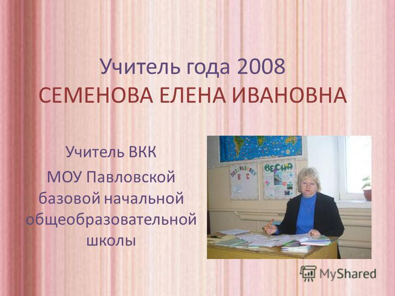 Учитель года 2008 СЕМЕНОВА ЕЛЕНА ИВАНОВНА Учитель ВКК МОУ Павловской базовой начальной общеобразовательной школы