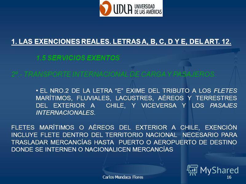 Carlos Mundaca Flores16 1. LAS EXENCIONES REALES. LETRAS A, B, C, D Y E, DEL ART. 12. 1.5 SERVICIOS EXENTOS 2º.- TRANSPORTE INTERNACIONAL DE CARGA Y PASAJEROS. EL NRO.2 DE LA LETRA E EXIME DEL TRIBUTO A LOS FLETES MARÍTIMOS, FLUVIALES, LACUSTRES, AÉR