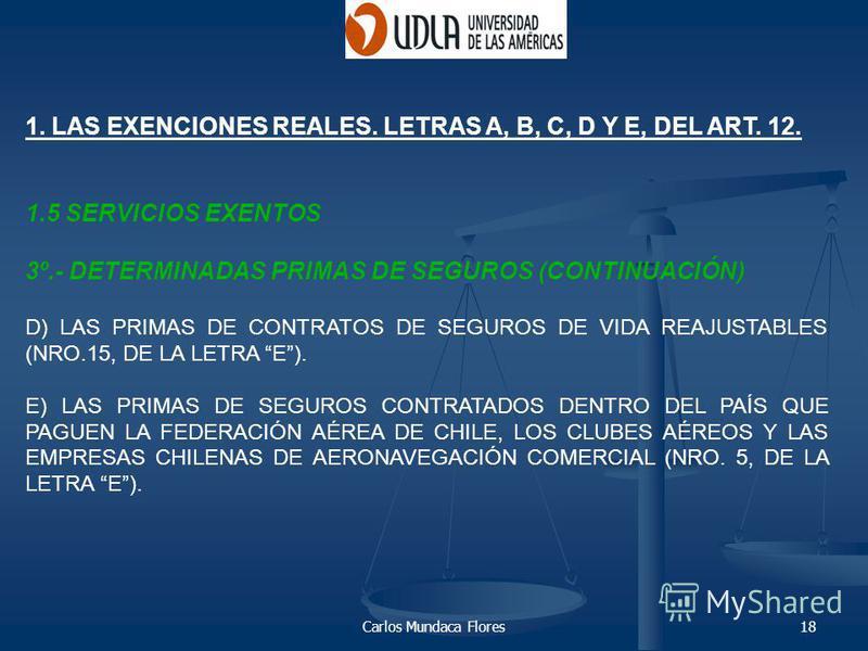 Carlos Mundaca Flores18 1. LAS EXENCIONES REALES. LETRAS A, B, C, D Y E, DEL ART. 12. 1.5 SERVICIOS EXENTOS 3º.- DETERMINADAS PRIMAS DE SEGUROS (CONTINUACIÓN) D) LAS PRIMAS DE CONTRATOS DE SEGUROS DE VIDA REAJUSTABLES (NRO.15, DE LA LETRA E). E) LAS