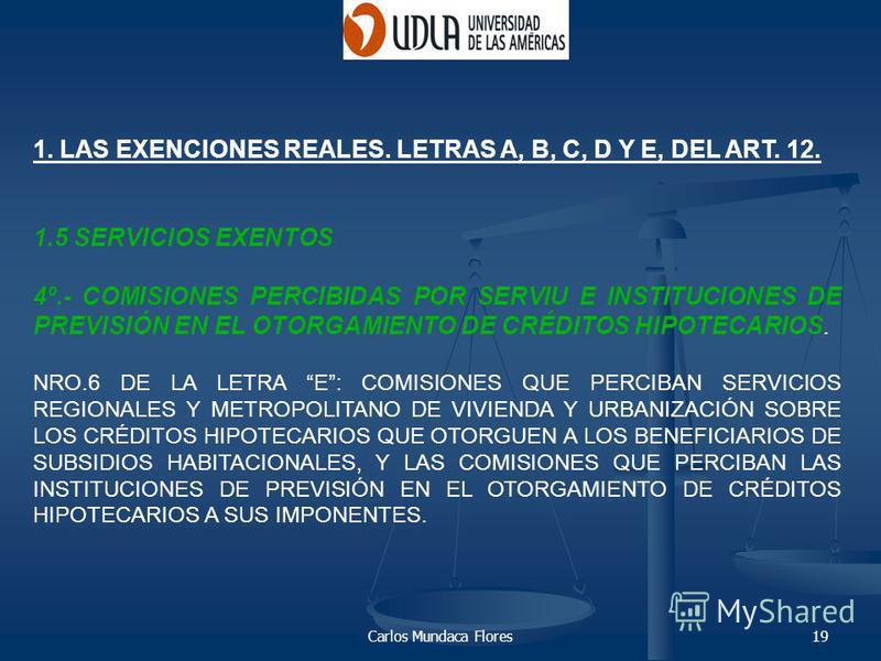 Carlos Mundaca Flores19 1. LAS EXENCIONES REALES. LETRAS A, B, C, D Y E, DEL ART. 12. 1.5 SERVICIOS EXENTOS 4º.- COMISIONES PERCIBIDAS POR SERVIU E INSTITUCIONES DE PREVISIÓN EN EL OTORGAMIENTO DE CRÉDITOS HIPOTECARIOS. NRO.6 DE LA LETRA E: COMISIONE