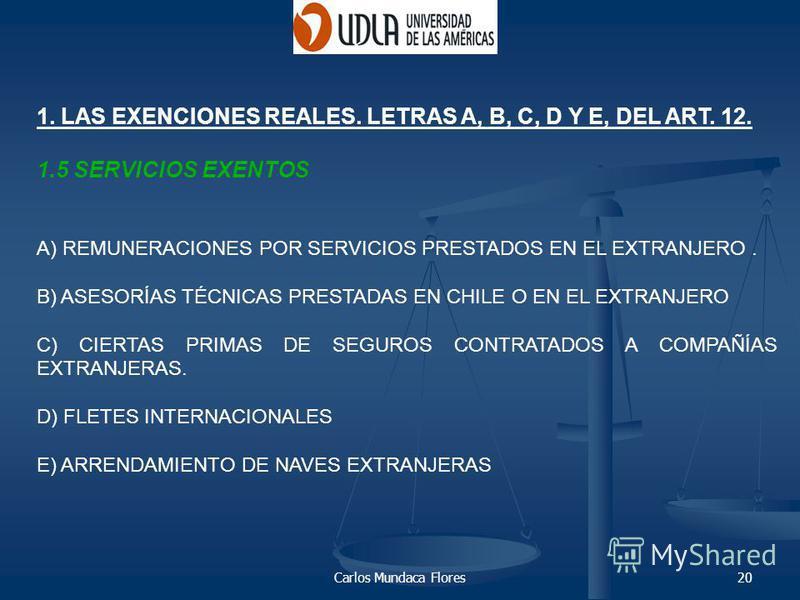 Carlos Mundaca Flores20 1. LAS EXENCIONES REALES. LETRAS A, B, C, D Y E, DEL ART. 12. 1.5 SERVICIOS EXENTOS A) REMUNERACIONES POR SERVICIOS PRESTADOS EN EL EXTRANJERO. B) ASESORÍAS TÉCNICAS PRESTADAS EN CHILE O EN EL EXTRANJERO C) CIERTAS PRIMAS DE S