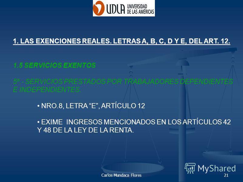 Carlos Mundaca Flores21 1. LAS EXENCIONES REALES. LETRAS A, B, C, D Y E, DEL ART. 12. 1.5 SERVICIOS EXENTOS 5º.- SERVICIOS PRESTADOS POR TRABAJADORES DEPENDIENTES E INDEPENDIENTES. NRO.8, LETRA E, ARTÍCULO 12 EXIME INGRESOS MENCIONADOS EN LOS ARTÍCUL