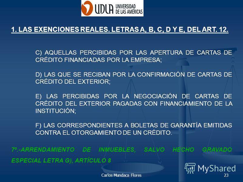 Carlos Mundaca Flores23 1. LAS EXENCIONES REALES. LETRAS A, B, C, D Y E, DEL ART. 12. C) AQUELLAS PERCIBIDAS POR LAS APERTURA DE CARTAS DE CRÉDITO FINANCIADAS POR LA EMPRESA; D) LAS QUE SE RECIBAN POR LA CONFIRMACIÓN DE CARTAS DE CRÉDITO DEL EXTERIOR