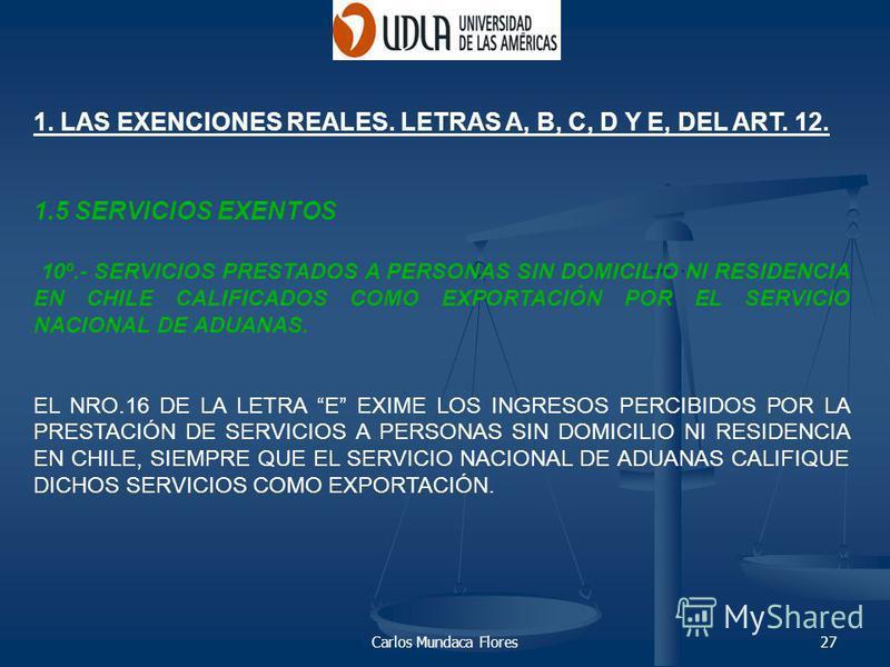 Carlos Mundaca Flores27 1. LAS EXENCIONES REALES. LETRAS A, B, C, D Y E, DEL ART. 12. 1.5 SERVICIOS EXENTOS 10º.- SERVICIOS PRESTADOS A PERSONAS SIN DOMICILIO NI RESIDENCIA EN CHILE CALIFICADOS COMO EXPORTACIÓN POR EL SERVICIO NACIONAL DE ADUANAS. EL