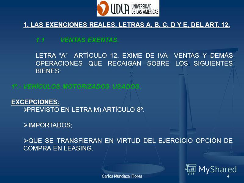 Carlos Mundaca Flores4 1. LAS EXENCIONES REALES. LETRAS A, B, C, D Y E, DEL ART. 12. 1.1VENTAS EXENTAS. LETRA A ARTÍCULO 12, EXIME DE IVA VENTAS Y DEMÁS OPERACIONES QUE RECAIGAN SOBRE LOS SIGUIENTES BIENES: 1º.- VEHÍCULOS MOTORIZADOS USADOS. EXCEPCIO