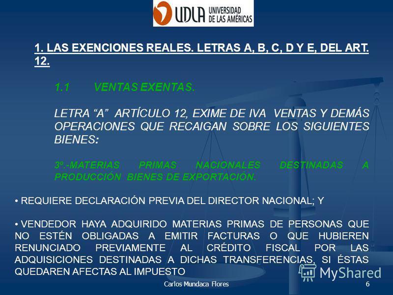 Carlos Mundaca Flores6 1. LAS EXENCIONES REALES. LETRAS A, B, C, D Y E, DEL ART. 12. 1.1VENTAS EXENTAS. LETRA A ARTÍCULO 12, EXIME DE IVA VENTAS Y DEMÁS OPERACIONES QUE RECAIGAN SOBRE LOS SIGUIENTES BIENES: 3º.-MATERIAS PRIMAS NACIONALES DESTINADAS A
