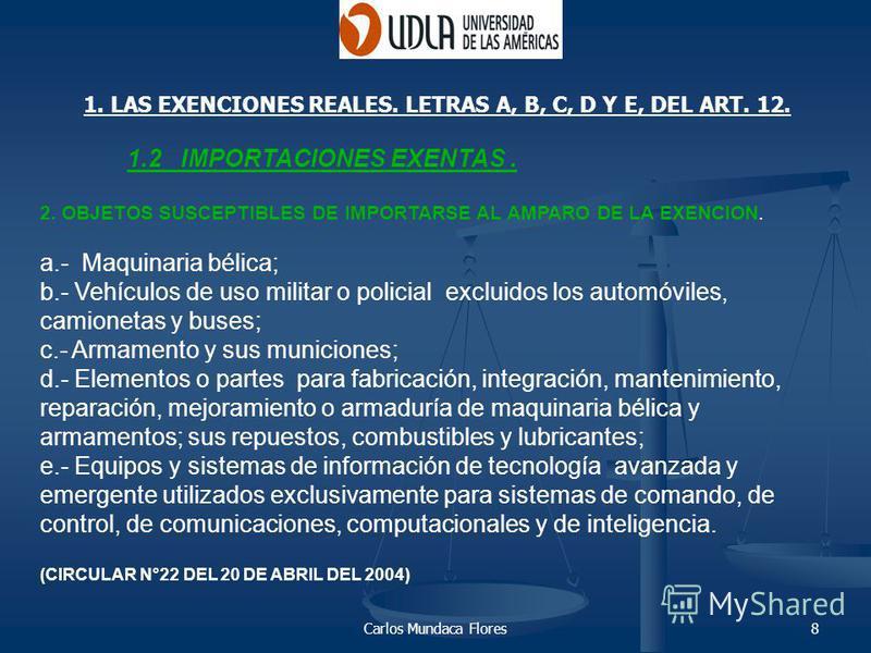 Carlos Mundaca Flores8 1. LAS EXENCIONES REALES. LETRAS A, B, C, D Y E, DEL ART. 12. 1.2 IMPORTACIONES EXENTAS. 2. OBJETOS SUSCEPTIBLES DE IMPORTARSE AL AMPARO DE LA EXENCION. a.- Maquinaria bélica; b.- Vehículos de uso militar o policial excluidos l