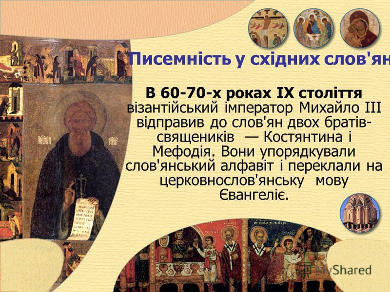 Писемність у східних слов'ян В 60-70-х роках IX століття візантійський імператор Михайло III відправив до слов'ян двох братів- священиків Костянтинa і Мефодія. Вони упорядкували слов'янський алфавіт і переклали на церковнослов'янську мову Євангеліє.
