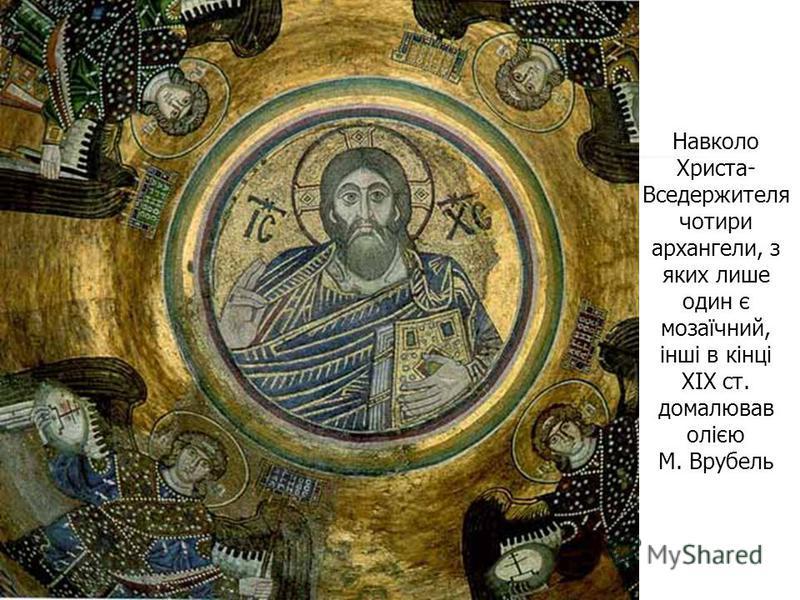 Навколо Христа- Вседержителя чотири архангели, з яких лише один є мозаїчний, інші в кінці XIX ст. домалював олією М. Врубель