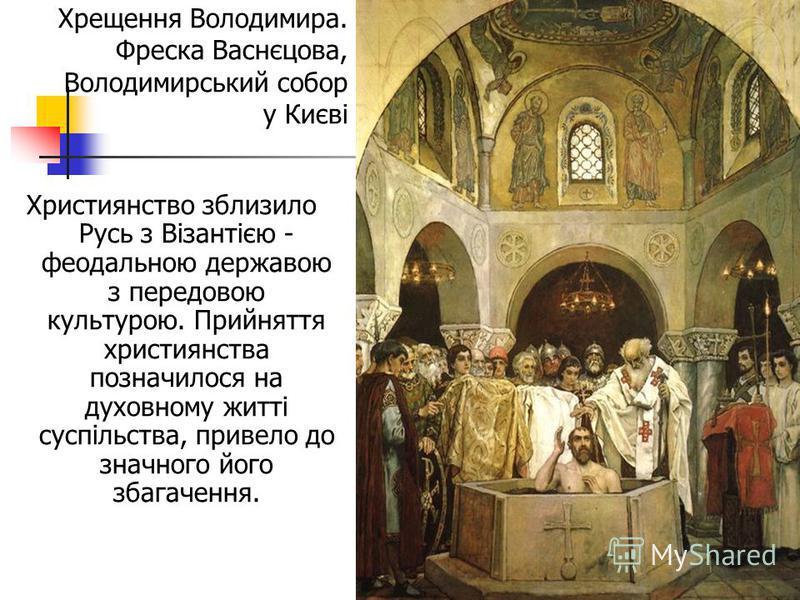 Християнство зблизило Русь з Візантією - феодальною державою з передовою культурою. Прийняття християнства позначилося на духовному житті суспільства, привело до значного його збагачення. Хрещення Володимира. Фреска Васнєцова, Володимирський собор у