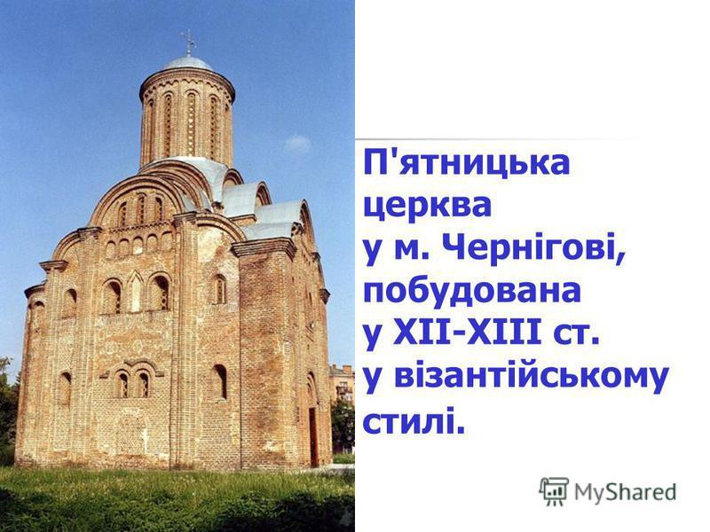 П'ятницька церква у м. Чернігові, побудована у XII-XIII ст. у візантійському стилі.