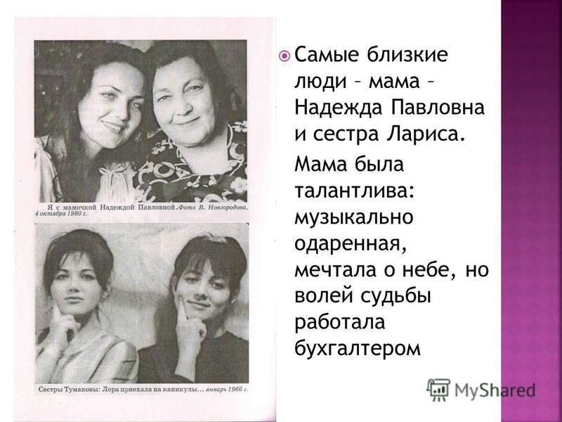 Самые близкие люди – мама – Надежда Павловна и сестра Лариса. Мама была талантлива: музыкально одаренная, мечтала о небе, но волей судьбы работала бухгалтером