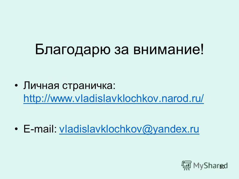 30 Благодарю за внимание! Личная страничка: http://www.vladislavklochkov.narod.ru/ http://www.vladislavklochkov.narod.ru/ E-mail: vladislavklochkov@yandex.ruvladislavklochkov@yandex.ru