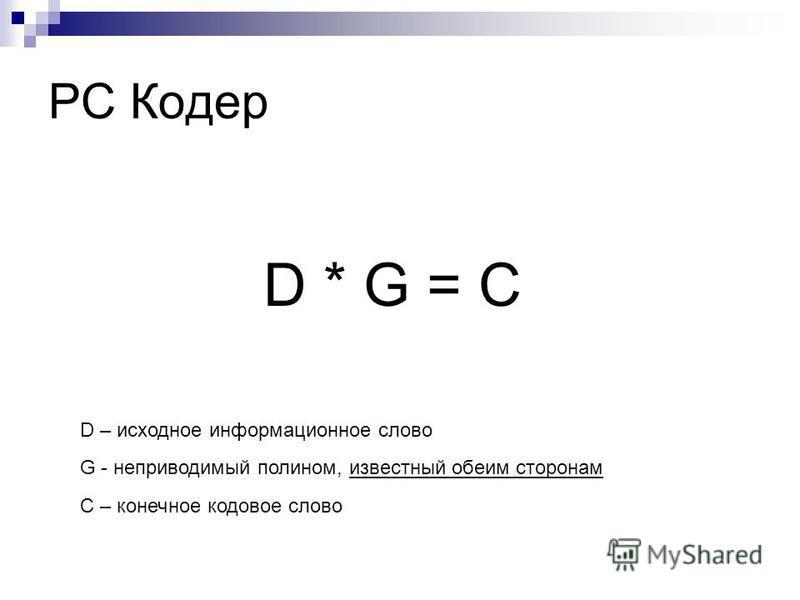 РС Кодер C – конечное кодовое слово D * G = C G - неприводимый полином, известный обеим сторонам D – исходное информационное слово
