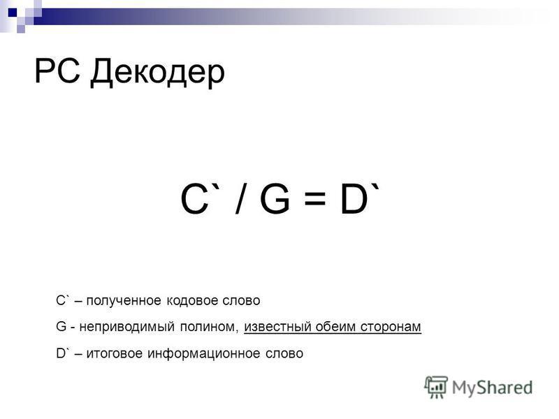 РС Декодер C` – полученное кодовое слово С` / G = D` G - неприводимый полином, известный обеим сторонам D` – итоговое информационное слово