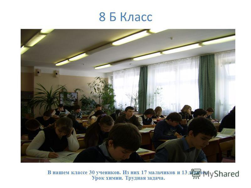 8 Б Класс В нашем классе 30 учеников. Из них 17 мальчиков и 13 девочек. Урок химии. Трудная задача.