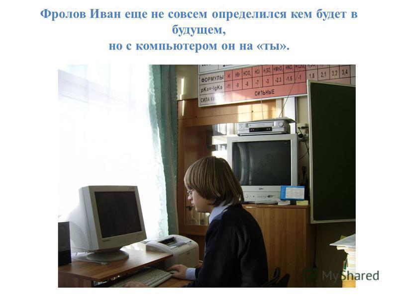 Фролов Иван еще не совсем определился кем будет в будущем, но с компьютером он на «ты».