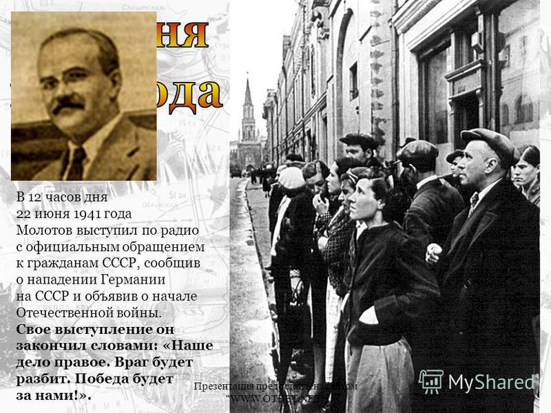 В 12 часов дня 22 июня 1941 года Молотов выступил по радио с официальным обращением к гражданам СССР, сообщив о нападении Германии на СССР и объявив о начале Отечественной войны. Свое выступление он закончил словами: «Наше дело правое. Враг будет раз