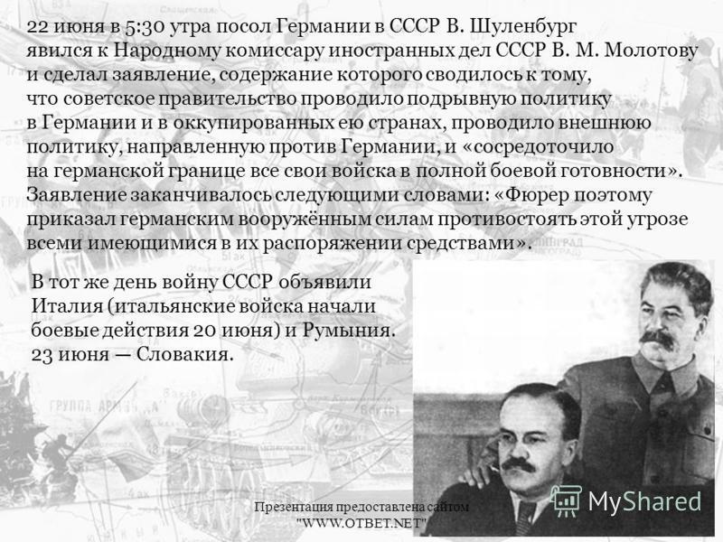 22 июня в 5:30 утра посол Германии в СССР В. Шуленбург явился к Народному комиссару иностранных дел СССР В. М. Молотову и сделал заявление, содержание которого сводилось к тому, что советское правительство проводило подрывную политику в Германии и в