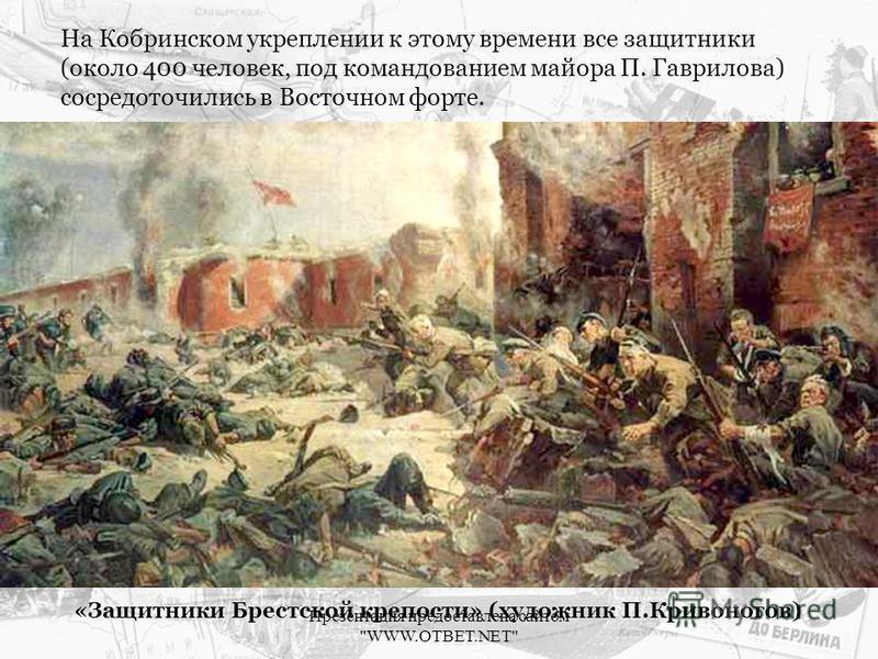 На Кобринском укреплении к этому времени все защитники (около 400 человек, под командованием майора П. Гаврилова) сосредоточились в Восточном форте. «Защитники Брестской крепости» (художник П.Кривоногов) Презентация предоставлена сайтом