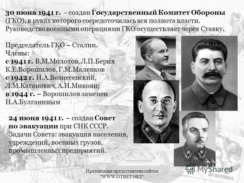 30 июня 1941 г. - создан Государственный Комитет Обороны (ГКО), в руках которого сосредоточилась вся полнота власти. Руководство военными операциями ГКО осуществляет через Ставку. Председатель ГКО – Сталин. Члены: с 1941 г. В.М.Молотов, Л.П.Берия К.Е