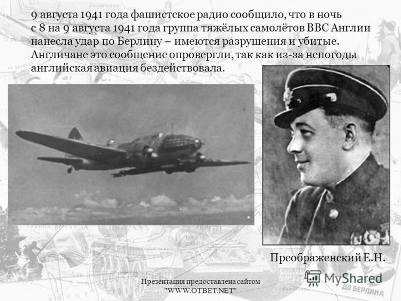 9 августа 1941 года фашистское радио сообщило, что в ночь с 8 на 9 августа 1941 года группа тяжёлых самолётов ВВС Англии нанесла удар по Берлину – имеются разрушения и убитые. Англичане это сообщение опровергли, так как из-за непогоды английская авиа