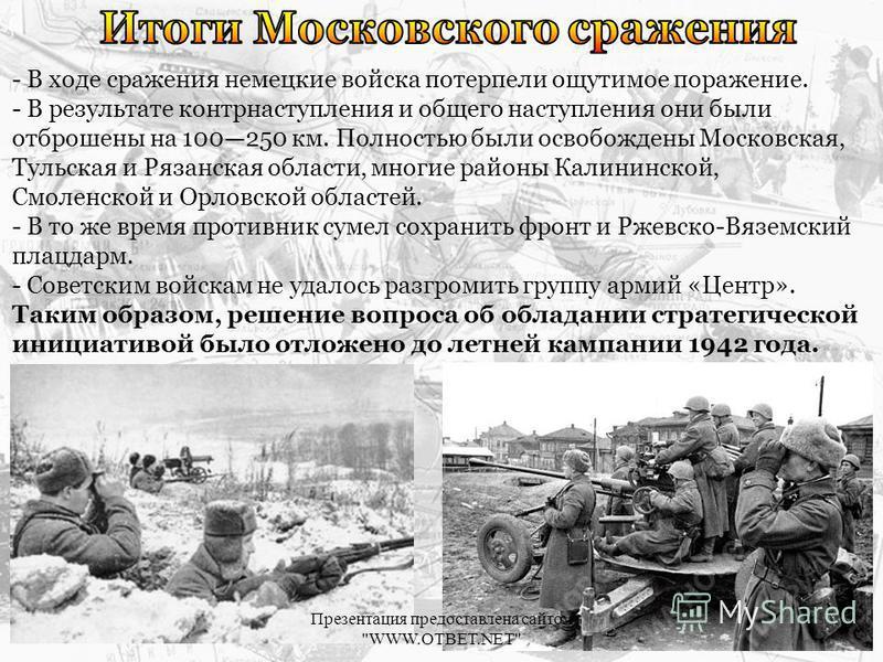 - В ходе сражения немецкие войска потерпели ощутимое поражение. - В результате контрнаступления и общего наступления они были отброшены на 100250 км. Полностью были освобождены Московская, Тульская и Рязанская области, многие районы Калининской, Смол