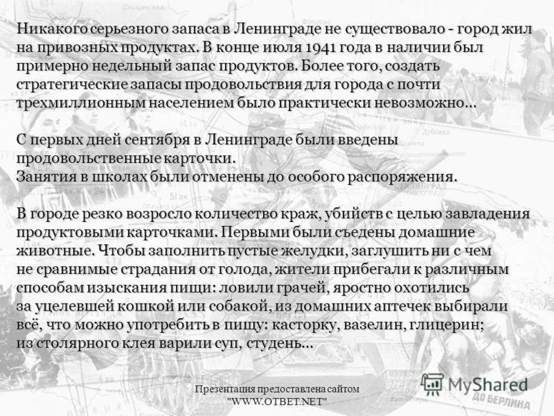 Никакого серьезного запаса в Ленинграде не существовало - город жил на привозных продуктах. В конце июля 1941 года в наличии был примерно недельный запас продуктов. Более того, создать стратегические запасы продовольствия для города с почти трехмилли
