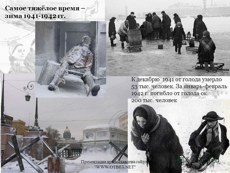 Самое тяжёлое время – зима 1941-1942 гг. К декабрю 1941 от голода умерло 53 тыс. человек. За январь-февраль 1942 г. погибло от голода ок. 200 тыс. человек Презентация предоставлена сайтом WWW.OTBET.NET