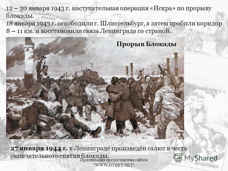 12 – 30 января 1943 г. наступательная операция «Искра» по прорыву блокады. 18 января 1943 г. освободили г. Шлиссельбург, а затем пробили коридор 8 – 11 км. и восстановили связь Ленинграда со страной. Прорыв Блокады 27 января 1944 г. в Ленинграде прои