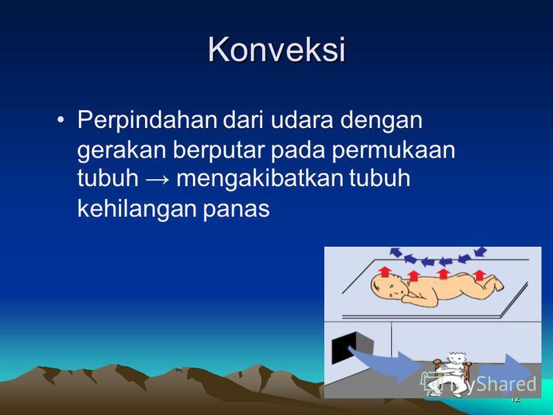 12 Konveksi Perpindahan dari udara dengan gerakan berputar pada permukaan tubuh mengakibatkan tubuh kehilangan panas