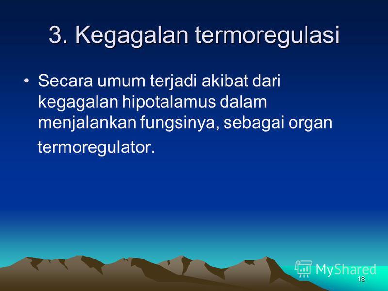 18 3. Kegagalan termoregulasi Secara umum terjadi akibat dari kegagalan hipotalamus dalam menjalankan fungsinya, sebagai organ termoregulator.