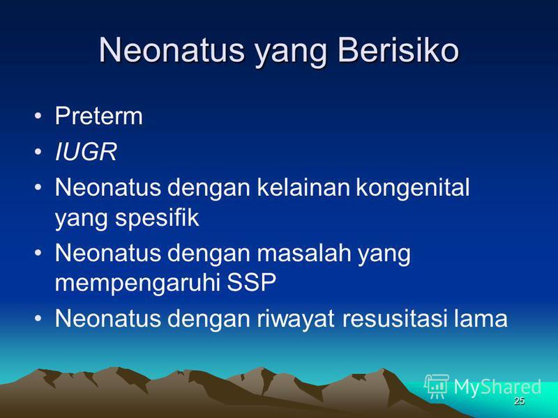 25 Neonatus yang Berisiko Preterm IUGR Neonatus dengan kelainan kongenital yang spesifik Neonatus dengan masalah yang mempengaruhi SSP Neonatus dengan riwayat resusitasi lama