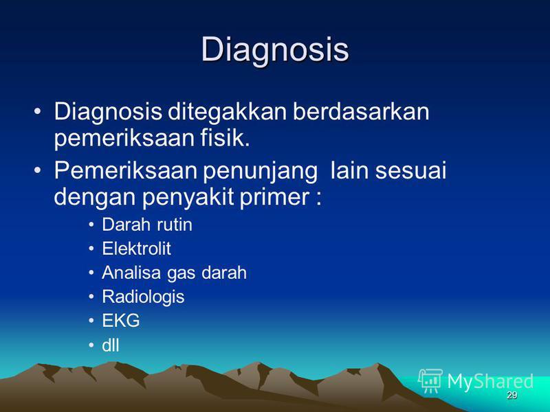 29 Diagnosis Diagnosis ditegakkan berdasarkan pemeriksaan fisik. Pemeriksaan penunjang lain sesuai dengan penyakit primer : Darah rutin Elektrolit Analisa gas darah Radiologis EKG dll