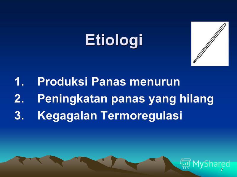 7 Etiologi 1. Produksi Panas menurun 2. Peningkatan panas yang hilang 3. Kegagalan Termoregulasi