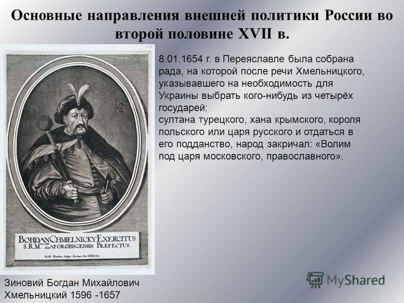 Зиновий Богдан Михайлович Хмельницкий 1596 -1657 8.01.1654 г. в Переяславле была собрана рада, на которой после речи Хмельницкого, указывавшего на необходимость для Украины выбрать кого-нибудь из четырёх государей: султана турецкого, хана крымского,
