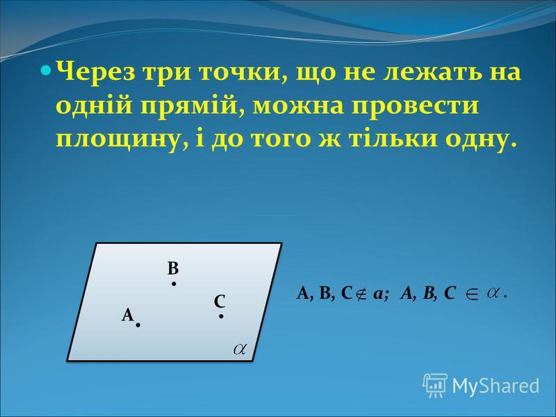 Через три точки, що не лежать на одній прямій, можна провести площину, і до того ж тільки одну.... А В С А, В, Сa; А, В, С.