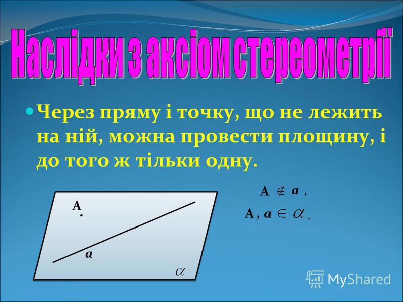 Через пряму і точку, що не лежить на ній, можна провести площину, і до того ж тільки одну. а. А А а, А, а.