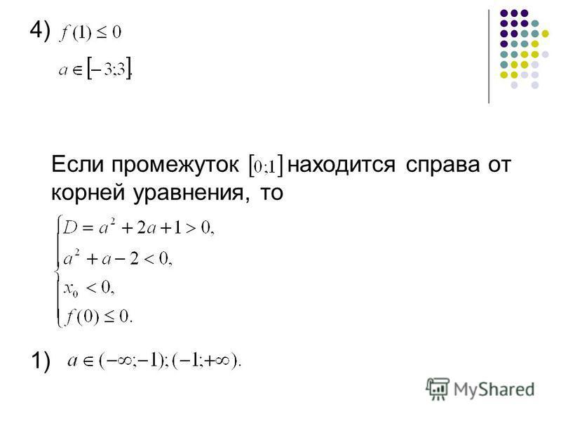 4) Если промежуток находится справа от корней уравнения, то 1)