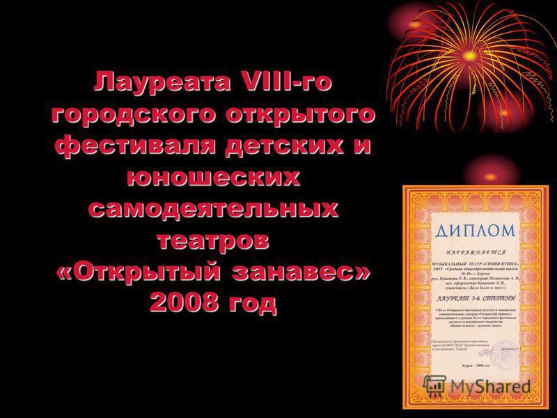 Лауреата VIII-го городского открытого фестиваля детских и юношеских самодеятельных театров «Открытый занавес» 2008 год