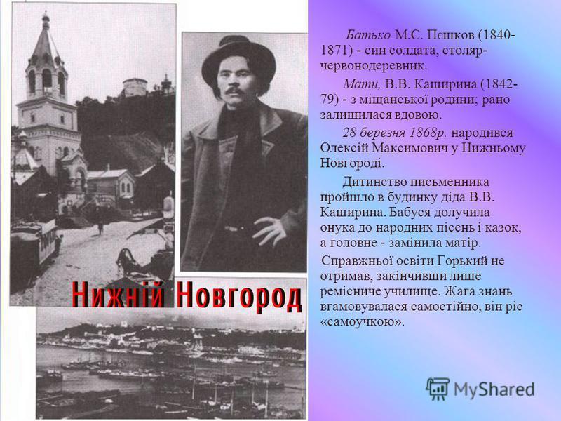 Батько М.С. Пєшков (1840- 1871) - син солдата, столяр- червонодеревник. Мати, В.В. Каширина (1842- 79) - з міщанської родини; рано залишилася вдовою. 28 березня 1868р. народився Олексій Максимович у Нижньому Новгороді. Дитинство письменника пройшло в