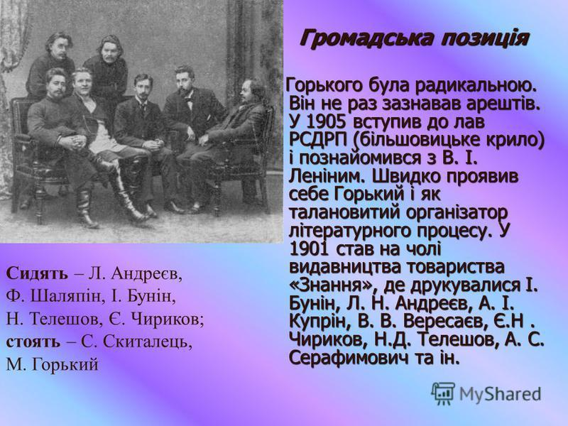 Громадська позиція Громадська позиція Горького була радикальною. Він не раз зазнавав арештів. У 1905 вступив до лав РСДРП (більшовицьке крило) і познайомився з В. І. Леніним. Швидко проявив себе Горький і як талановитий організатор літературного проц