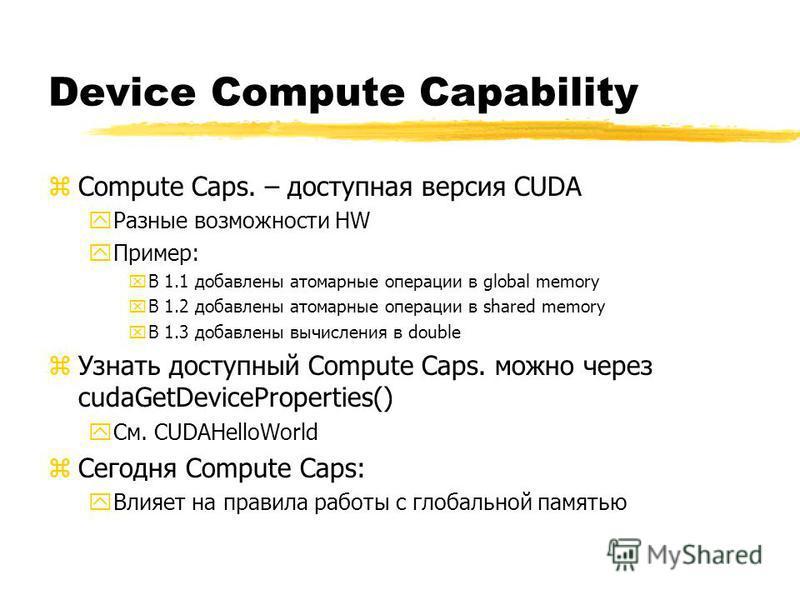 Device Compute Capability zCompute Caps. – доступная версия CUDA y Разные возможности HW y Пример: xВ 1.1 добавлены атомарные операции в global memory xВ 1.2 добавлены атомарные операции в shared memory xВ 1.3 добавлены вычисления в double z Узнать д