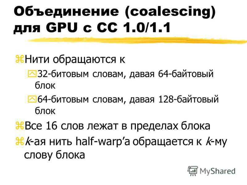 Объединение (coalescing) для GPU с CC 1.0/1.1 z Нити обращаются к y32-битовым словам, давая 64-байтовыйй блок y64-битовым словам, давая 128-байтовыйй блок z Все 16 слов лежат в пределах блока zk-ая нить half-warpа обращается к k-му слову блока