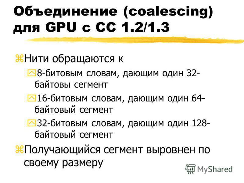 Объединение (coalescing) для GPU с CC 1.2/1.3 z Нити обращаются к y8-битовым словам, дающим один 32- байтовый сегмент y16-битовым словам, дающим один 64- байтовыйй сегмент y32-битовым словам, дающим один 128- байтовыйй сегмент z Получающийся сегмент