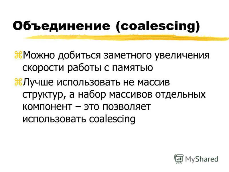 Объединение (coalescing) z Можно добиться заметного увеличения скорости работы с памятью z Лучше использовать не массив структур, а набор массивов отдельных компонент – это позволяет использовать coalescing